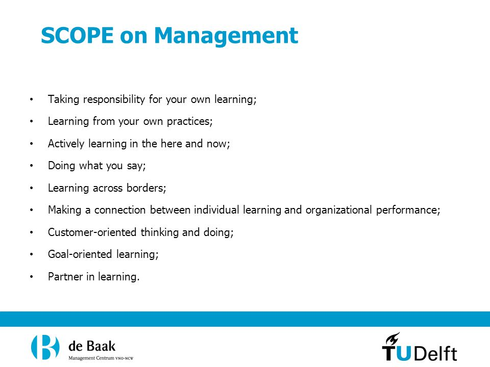 SCOPE on Management Taking responsibility for your own learning; Learning from your own practices; Actively learning in the here and now; Doing what you say; Learning across borders; Making a connection between individual learning and organizational performance; Customer-oriented thinking and doing; Goal-oriented learning; Partner in learning.