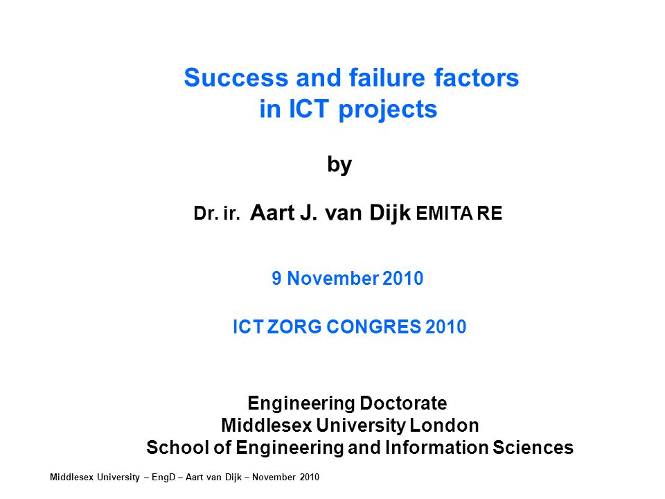 Middlesex University – EngD – Aart van Dijk – November 2010 Success and failure factors in ICT projects by Dr.