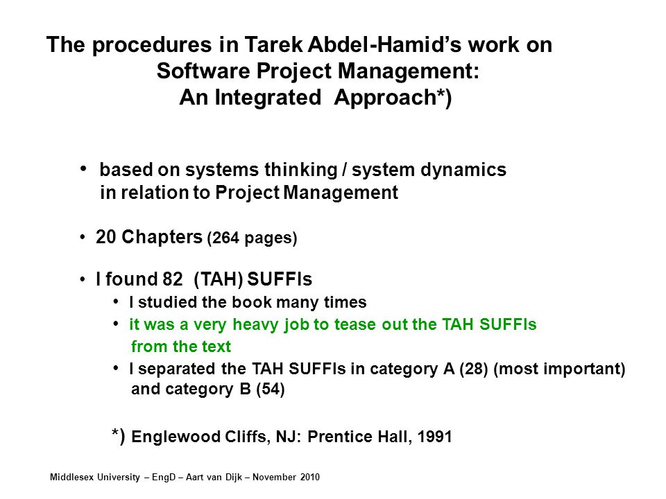 Middlesex University – EngD – Aart van Dijk – November 2010 The procedures in Tarek Abdel-Hamid's work on Software Project Management: An Integrated Approach*) based on systems thinking / system dynamics in relation to Project Management 20 Chapters (264 pages) I found 82 (TAH) SUFFIs I studied the book many times it was a very heavy job to tease out the TAH SUFFIs from the text I separated the TAH SUFFIs in category A (28) (most important) and category B (54) *) Englewood Cliffs, NJ: Prentice Hall, 1991
