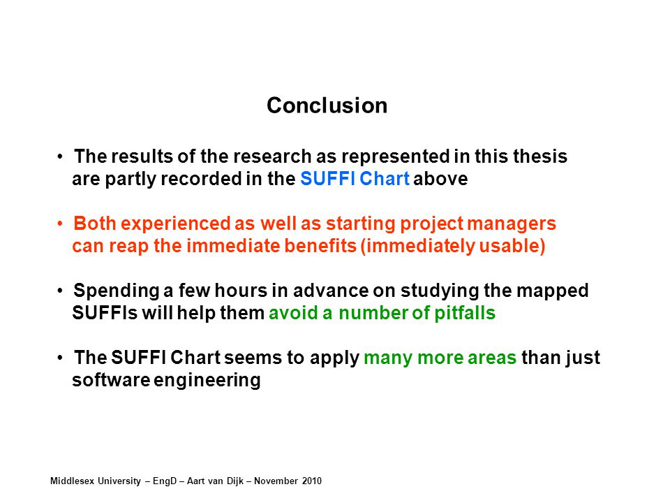 Middlesex University – EngD – Aart van Dijk – November 2010 Conclusion The results of the research as represented in this thesis are partly recorded in the SUFFI Chart above Both experienced as well as starting project managers can reap the immediate benefits (immediately usable) Spending a few hours in advance on studying the mapped SUFFIs will help them avoid a number of pitfalls The SUFFI Chart seems to apply many more areas than just software engineering
