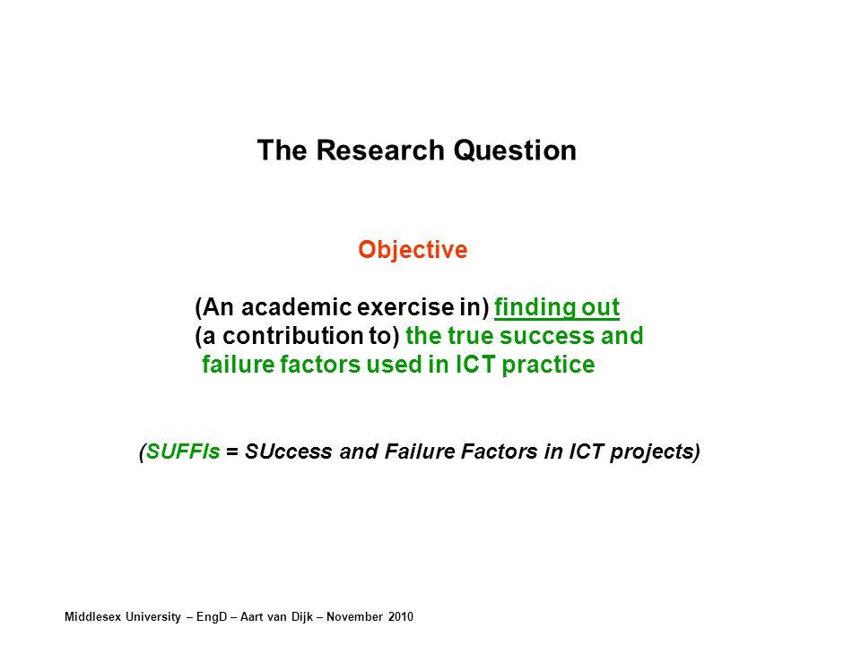 Middlesex University – EngD – Aart van Dijk – November 2010 The Research Question Objective (An academic exercise in) finding out (a contribution to) the true success and failure factors used in ICT practice (SUFFIs = SUccess and Failure Factors in ICT projects)