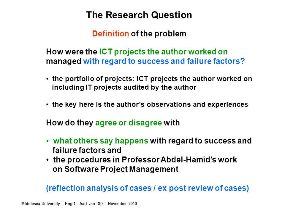Middlesex University – EngD – Aart van Dijk – November 2010 The Research Question Definition of the problem How were the ICT projects the author worked on managed with regard to success and failure factors.