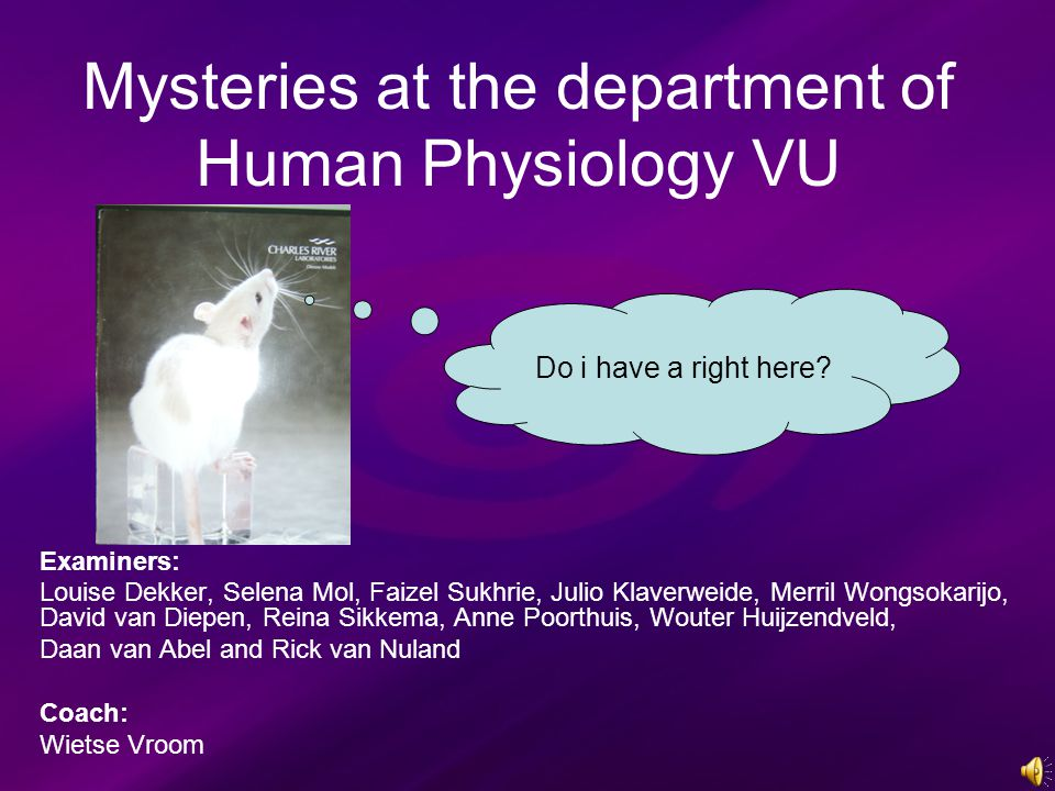 Mysteries at the department of Human Physiology VU Examiners: Louise Dekker, Selena Mol, Faizel Sukhrie, Julio Klaverweide, Merril Wongsokarijo, David van Diepen, Reina Sikkema, Anne Poorthuis, Wouter Huijzendveld, Daan van Abel and Rick van Nuland Coach: Wietse Vroom Do i have a right here