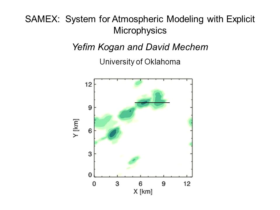 SAMEX: System for Atmospheric Modeling with Explicit Microphysics Yefim Kogan and David Mechem University of Oklahoma