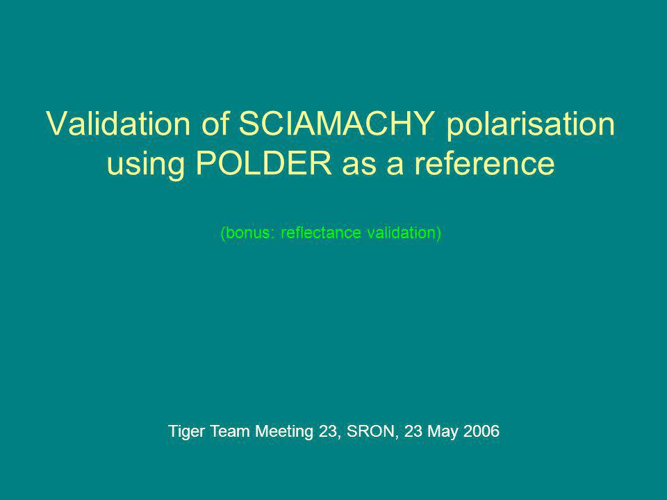Validation of SCIAMACHY polarisation using POLDER as a reference (bonus: reflectance validation) Tiger Team Meeting 23, SRON, 23 May 2006