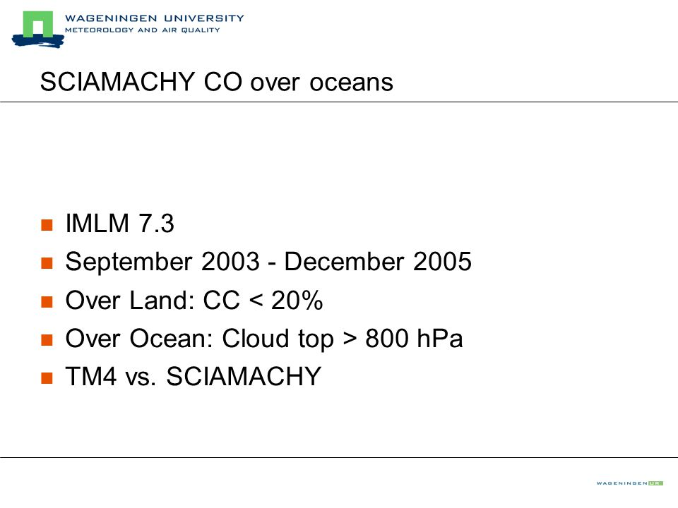 SCIAMACHY CO over oceans IMLM 7.3 September 2003 - December 2005 Over Land: CC < 20% Over Ocean: Cloud top > 800 hPa TM4 vs.