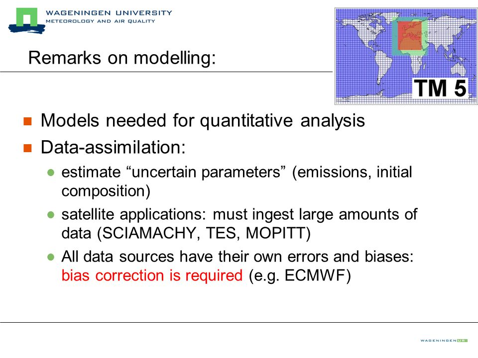 Remarks on modelling: Models needed for quantitative analysis Data-assimilation: estimate uncertain parameters (emissions, initial composition) satellite applications: must ingest large amounts of data (SCIAMACHY, TES, MOPITT) All data sources have their own errors and biases: bias correction is required (e.g.