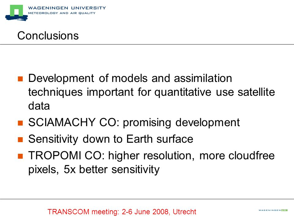 TRANSCOM meeting: 2-6 June 2008, Utrecht Conclusions Development of models and assimilation techniques important for quantitative use satellite data SCIAMACHY CO: promising development Sensitivity down to Earth surface TROPOMI CO: higher resolution, more cloudfree pixels, 5x better sensitivity