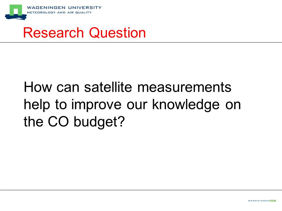 Research Question How can satellite measurements help to improve our knowledge on the CO budget