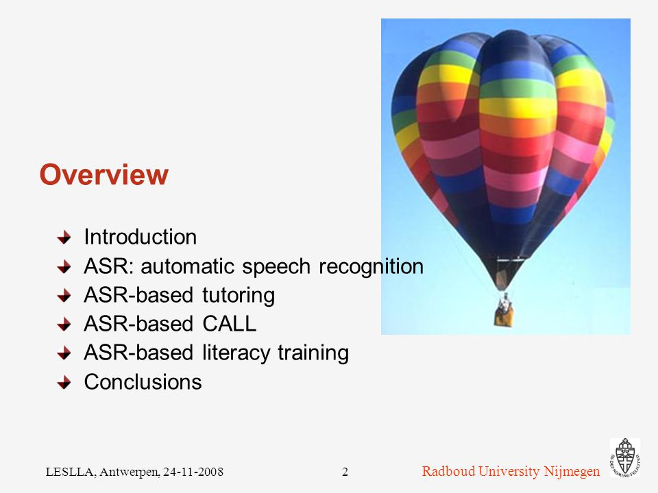 How to integrate automatic speech recognition (ASR) into CALL applications Helmer Strik Department of Linguistics Centre for Language and Speech Technology (CLST) Radboud University Nijmegen, The Netherlands Radboud University Nijmegen