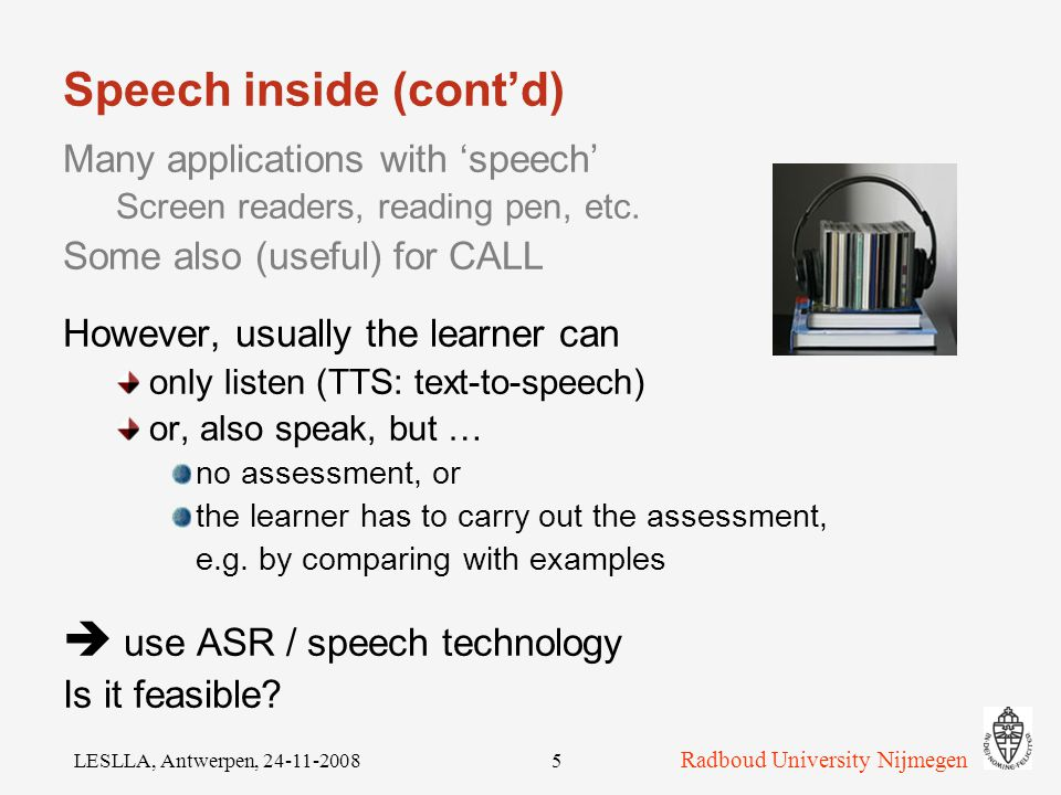 Radboud University Nijmegen LESLLA, Antwerpen, 24-11-20084 Speech inside Many applications with 'speech': Screen readers [#] Reading pen Mobile phone: photo + OCR + TTS Some also (useful) for CALL [#]