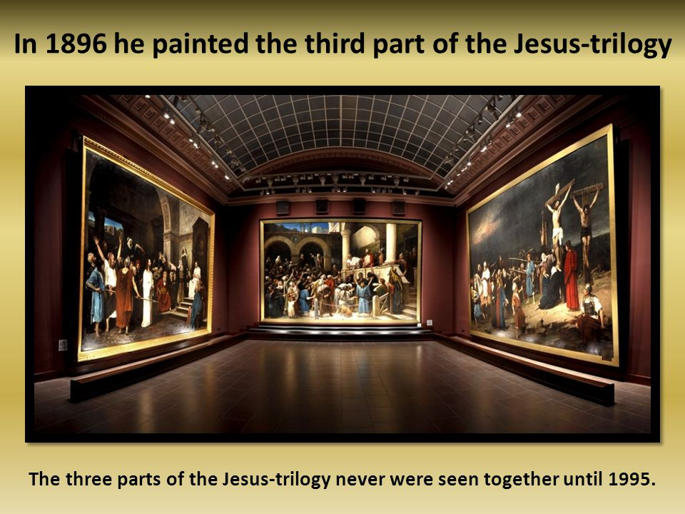 In 1896 he painted the third part of the Jesus-trilogy The three parts of the Jesus-trilogy never were seen together until 1995.