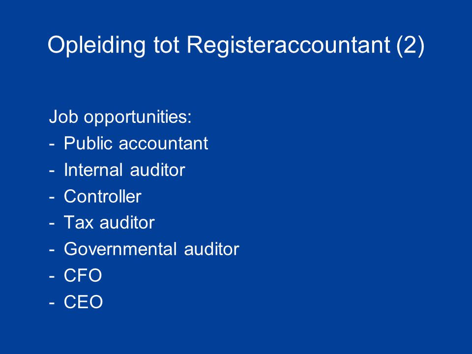 Opleiding tot Registeraccountant (2) Job opportunities: -Public accountant -Internal auditor -Controller -Tax auditor -Governmental auditor -CFO -CEO