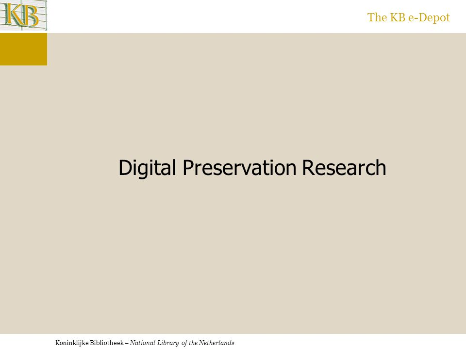 Koninklijke Bibliotheek – National Library of the Netherlands The KB e-Depot Digital Preservation Research