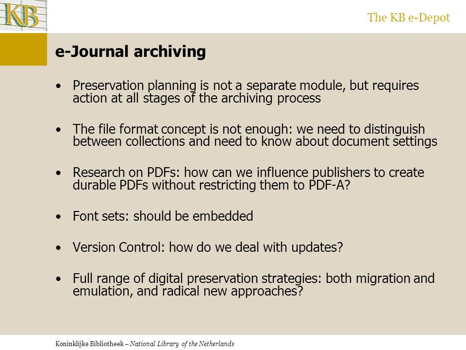 Koninklijke Bibliotheek – National Library of the Netherlands The KB e-Depot e-Journal archiving Preservation planning is not a separate module, but requires action at all stages of the archiving process The file format concept is not enough: we need to distinguish between collections and need to know about document settings Research on PDFs: how can we influence publishers to create durable PDFs without restricting them to PDF-A.