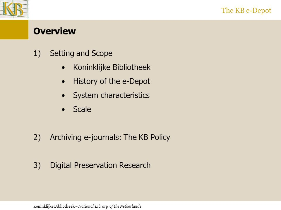 Koninklijke Bibliotheek – National Library of the Netherlands The KB e-Depot Overview 1) Setting and Scope Koninklijke Bibliotheek History of the e-Depot System characteristics Scale 2) Archiving e-journals: The KB Policy 3) Digital Preservation Research