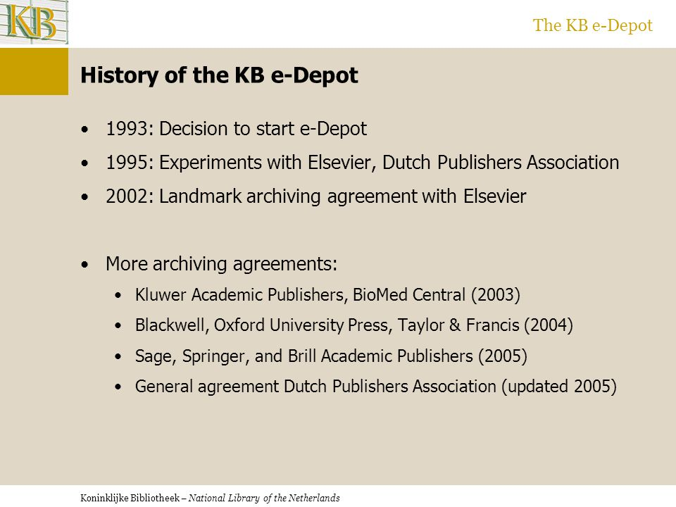 Koninklijke Bibliotheek – National Library of the Netherlands The KB e-Depot History of the KB e-Depot 1993: Decision to start e-Depot 1995: Experiments with Elsevier, Dutch Publishers Association 2002: Landmark archiving agreement with Elsevier More archiving agreements: Kluwer Academic Publishers, BioMed Central (2003) Blackwell, Oxford University Press, Taylor & Francis (2004) Sage, Springer, and Brill Academic Publishers (2005) General agreement Dutch Publishers Association (updated 2005)