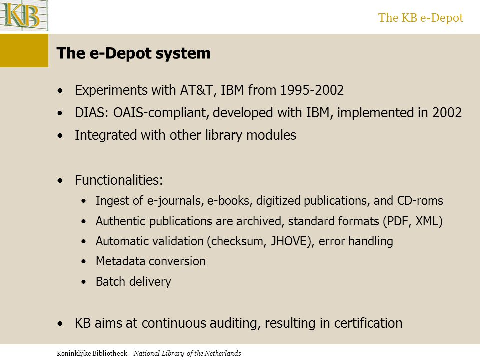 Koninklijke Bibliotheek – National Library of the Netherlands The KB e-Depot The e-Depot system Experiments with AT&T, IBM from 1995-2002 DIAS: OAIS-compliant, developed with IBM, implemented in 2002 Integrated with other library modules Functionalities: Ingest of e-journals, e-books, digitized publications, and CD-roms Authentic publications are archived, standard formats (PDF, XML) Automatic validation (checksum, JHOVE), error handling Metadata conversion Batch delivery KB aims at continuous auditing, resulting in certification
