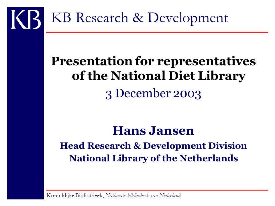 KB Research & Development Presentation for representatives of the National Diet Library 3 December 2003 Hans Jansen Head Research & Development Division National Library of the Netherlands Koninklijke Bibliotheek, Nationale bibliotheek van Nederland