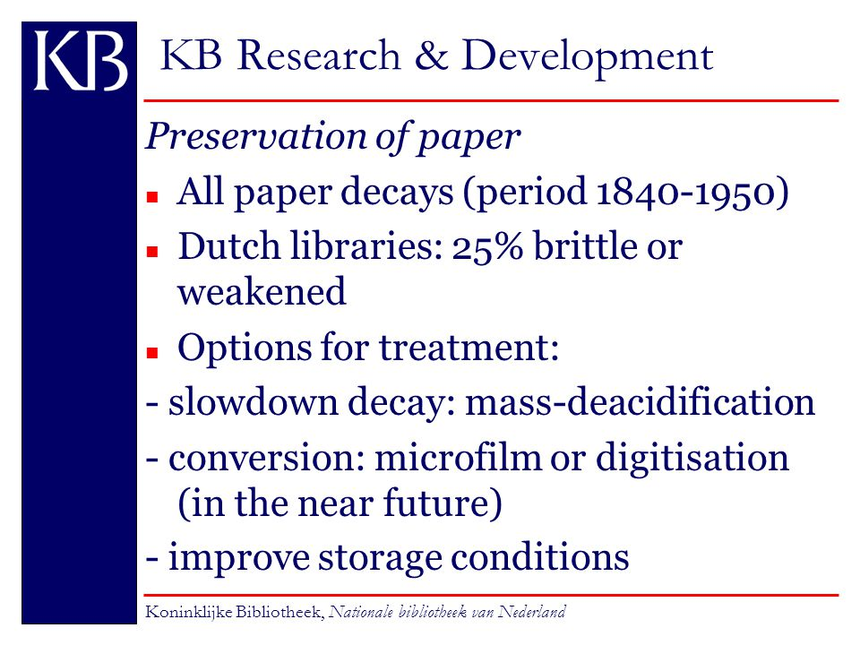 KB Research & Development Preservation of paper n All paper decays (period 1840-1950) n Dutch libraries: 25% brittle or weakened n Options for treatment: - slowdown decay: mass-deacidification - conversion: microfilm or digitisation (in the near future) - improve storage conditions Koninklijke Bibliotheek, Nationale bibliotheek van Nederland