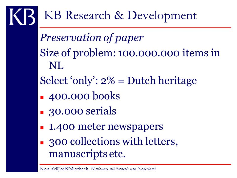 KB Research & Development Preservation of paper Size of problem: 100.000.000 items in NL Select 'only': 2% = Dutch heritage n 400.000 books n 30.000 serials n 1.400 meter newspapers 300 collections with letters, manuscripts etc.