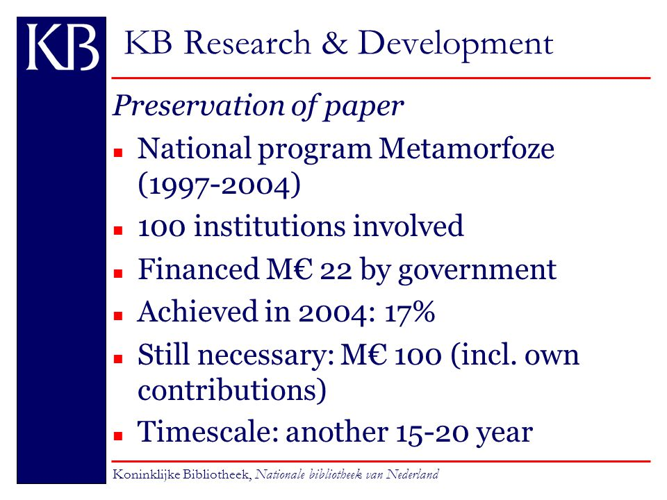 KB Research & Development Preservation of paper n National program Metamorfoze (1997-2004) n 100 institutions involved n Financed M€ 22 by government n Achieved in 2004: 17% n Still necessary: M€ 100 (incl.