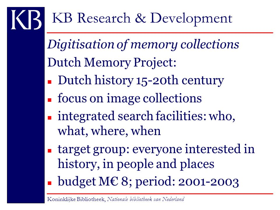 KB Research & Development Digitisation of memory collections Dutch Memory Project: n Dutch history 15-20th century n focus on image collections n integrated search facilities: who, what, where, when n target group: everyone interested in history, in people and places budget M€ 8; period: 2001-2003 Koninklijke Bibliotheek, Nationale bibliotheek van Nederland
