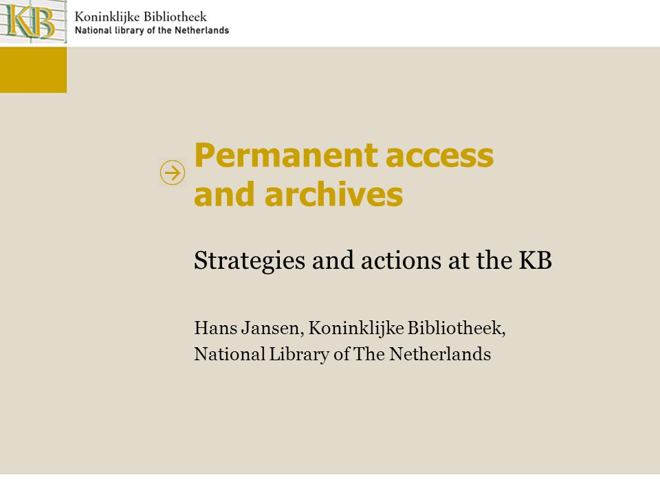 Permanent access and archives Strategies and actions at the KB Hans Jansen, Koninklijke Bibliotheek, National Library of The Netherlands