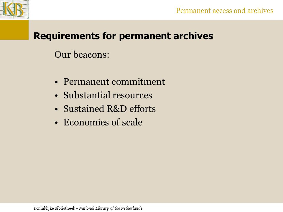 Koninklijke Bibliotheek – National Library of the Netherlands Permanent access and archives Requirements for permanent archives Our beacons: Permanent commitment Substantial resources Sustained R&D efforts Economies of scale