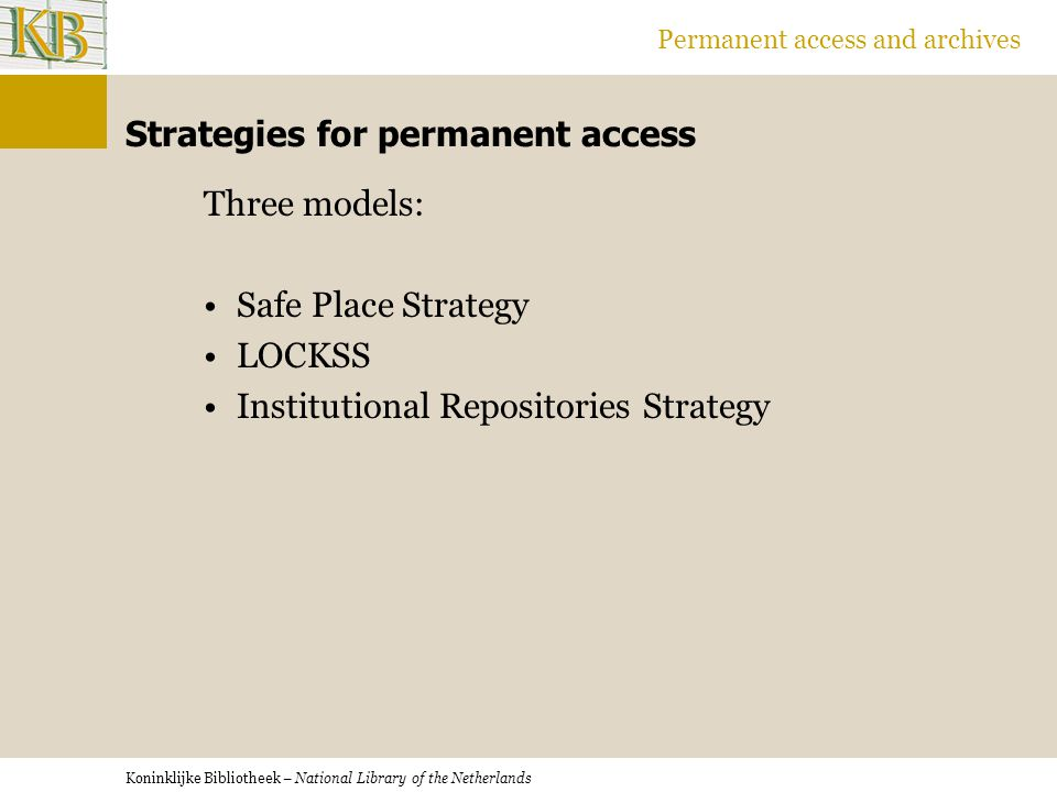 Koninklijke Bibliotheek – National Library of the Netherlands Permanent access and archives Strategies for permanent access Three models: Safe Place Strategy LOCKSS Institutional Repositories Strategy