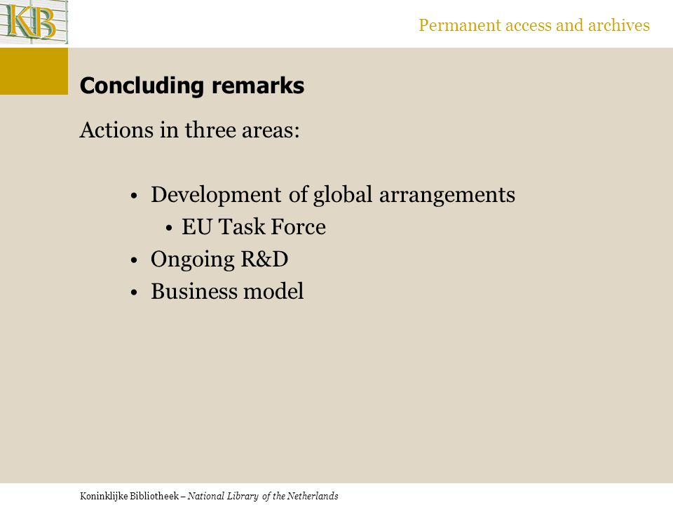 Koninklijke Bibliotheek – National Library of the Netherlands Permanent access and archives Concluding remarks Actions in three areas: Development of global arrangements EU Task Force Ongoing R&D Business model