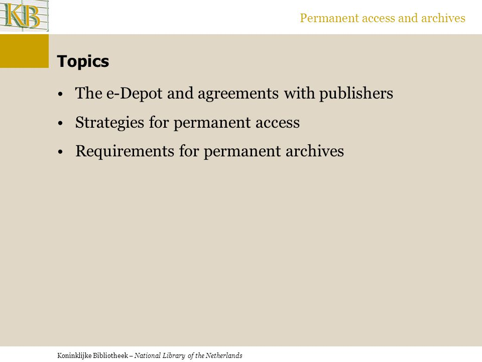 Koninklijke Bibliotheek – National Library of the Netherlands Permanent access and archives Topics The e-Depot and agreements with publishers Strategies for permanent access Requirements for permanent archives