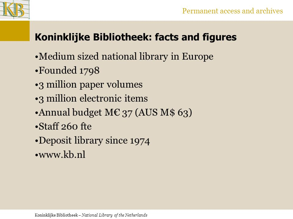 Koninklijke Bibliotheek – National Library of the Netherlands Permanent access and archives Koninklijke Bibliotheek: facts and figures Medium sized national library in Europe Founded 1798 3 million paper volumes 3 million electronic items Annual budget M€ 37 (AUS M$ 63) Staff 260 fte Deposit library since 1974 www.kb.nl