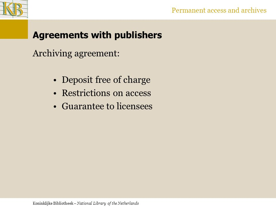 Koninklijke Bibliotheek – National Library of the Netherlands Permanent access and archives Agreements with publishers Archiving agreement: Deposit free of charge Restrictions on access Guarantee to licensees