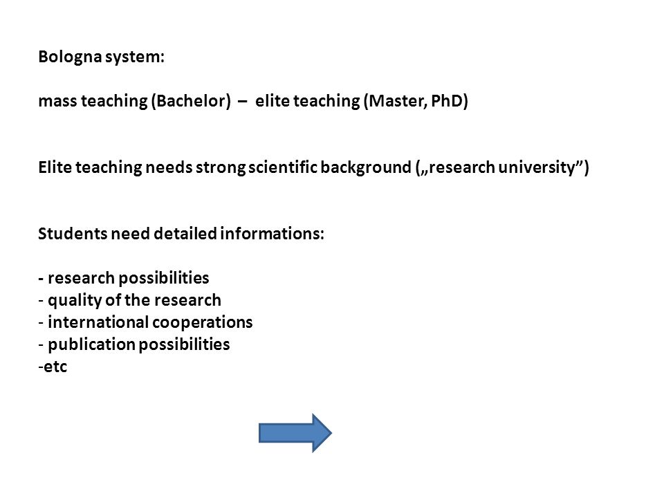 "Bologna system: mass teaching (Bachelor) – elite teaching (Master, PhD) Elite teaching needs strong scientific background (""research university ) Students need detailed informations: - research possibilities - quality of the research - international cooperations - publication possibilities -etc"