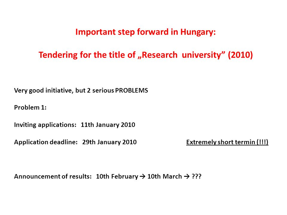 "Important step forward in Hungary: Tendering for the title of ""Research university (2010) Very good initiative, but 2 serious PROBLEMS Problem 1: Inviting applications: 11th January 2010 Application deadline: 29th January 2010Extremely short termin (!!!) Announcement of results: 10th February → 10th March →"