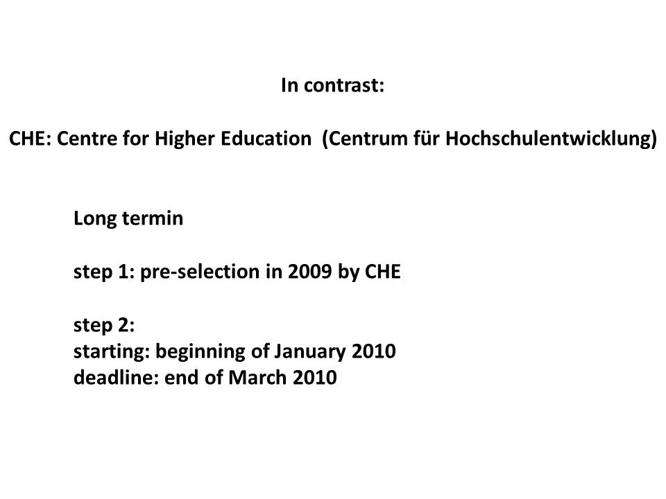In contrast: CHE: Centre for Higher Education (Centrum für Hochschulentwicklung) Long termin step 1: pre-selection in 2009 by CHE step 2: starting: beginning of January 2010 deadline: end of March 2010