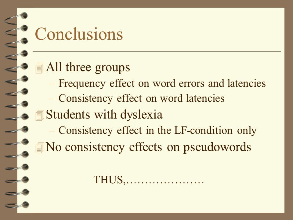 Conclusions 4 All three groups –Frequency effect on word errors and latencies –Consistency effect on word latencies 4 Students with dyslexia –Consistency effect in the LF-condition only 4 No consistency effects on pseudowords THUS,…………………