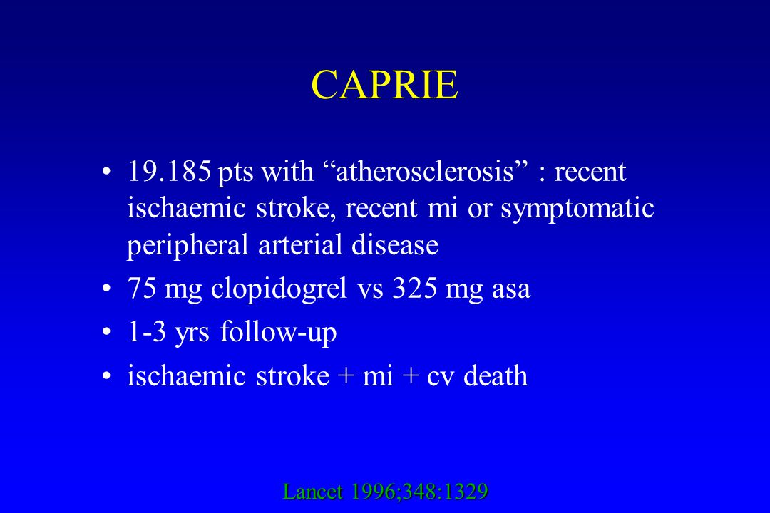 CAPRIE 19.185 pts with atherosclerosis : recent ischaemic stroke, recent mi or symptomatic peripheral arterial disease 75 mg clopidogrel vs 325 mg asa 1-3 yrs follow-up ischaemic stroke + mi + cv death Lancet 1996;348:1329