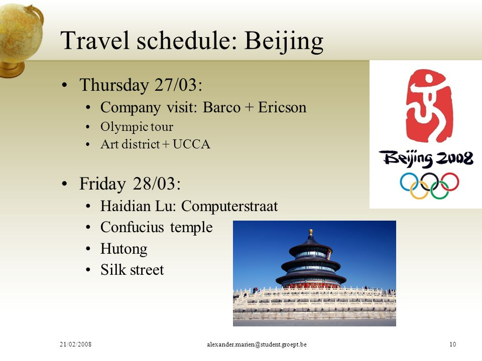 Travel schedule: Beijing Thursday 27/03: Company visit: Barco + Ericson Olympic tour Art district + UCCA Friday 28/03: Haidian Lu: Computerstraat Confucius temple Hutong Silk street 21/02/2008alexander.marien@student.groept.be10