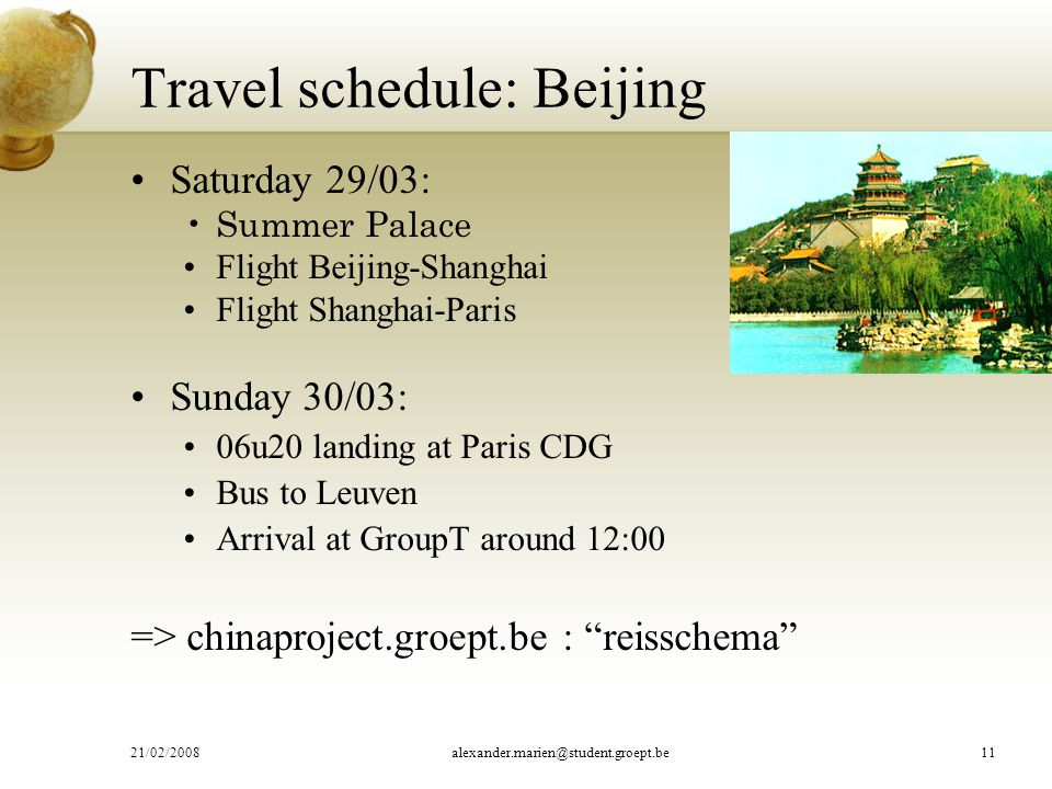 Travel schedule: Beijing Saturday 29/03: Summer Palace Flight Beijing-Shanghai Flight Shanghai-Paris Sunday 30/03: 06u20 landing at Paris CDG Bus to Leuven Arrival at GroupT around 12:00 => chinaproject.groept.be : reisschema 21/02/2008alexander.marien@student.groept.be11