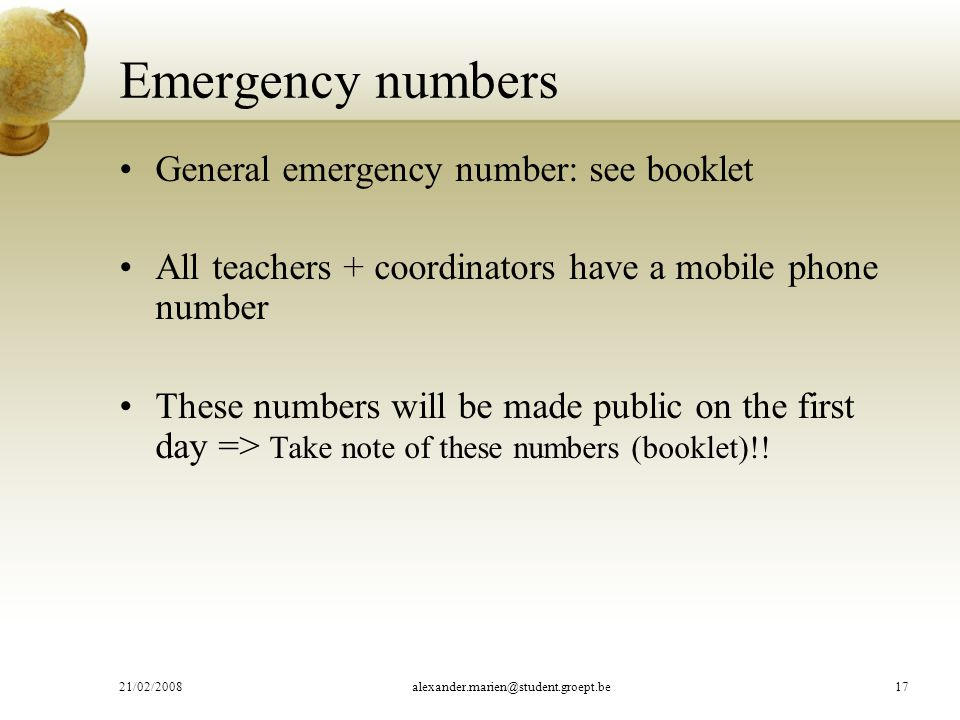 Emergency numbers General emergency number: see booklet All teachers + coordinators have a mobile phone number These numbers will be made public on the first day => Take note of these numbers (booklet)!.