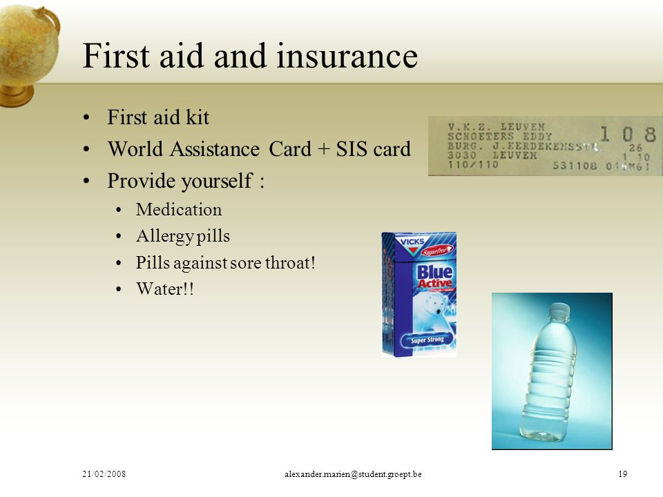 First aid and insurance First aid kit World Assistance Card + SIS card Provide yourself : Medication Allergy pills Pills against sore throat.