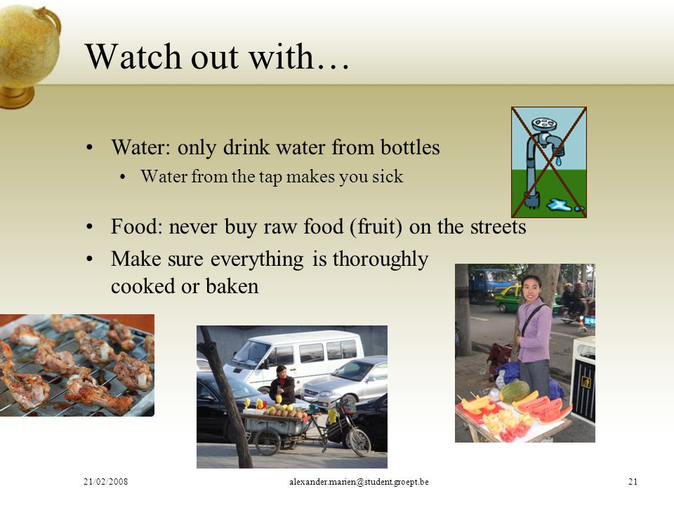 Watch out with… Water: only drink water from bottles Water from the tap makes you sick Food: never buy raw food (fruit) on the streets Make sure everything is thoroughly cooked or baken 21/02/2008alexander.marien@student.groept.be21