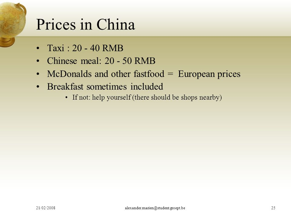 Prices in China Taxi : 20 - 40 RMB Chinese meal: 20 - 50 RMB McDonalds and other fastfood = European prices Breakfast sometimes included If not: help yourself (there should be shops nearby) 21/02/2008alexander.marien@student.groept.be25