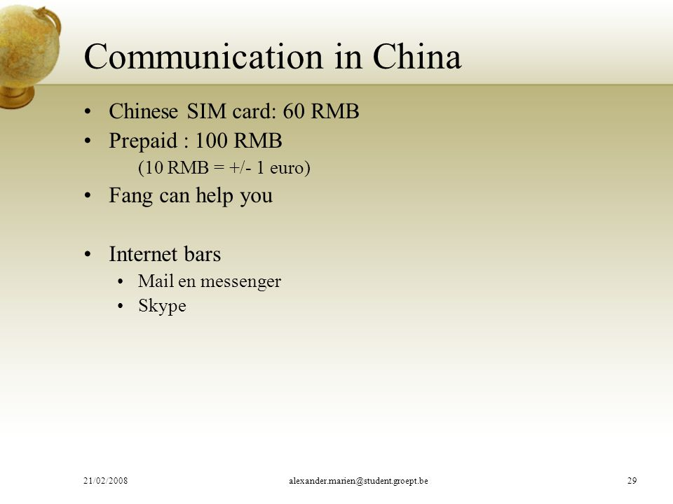 Communication in China Chinese SIM card: 60 RMB Prepaid : 100 RMB (10 RMB = +/- 1 euro) Fang can help you Internet bars Mail en messenger Skype 21/02/2008alexander.marien@student.groept.be29