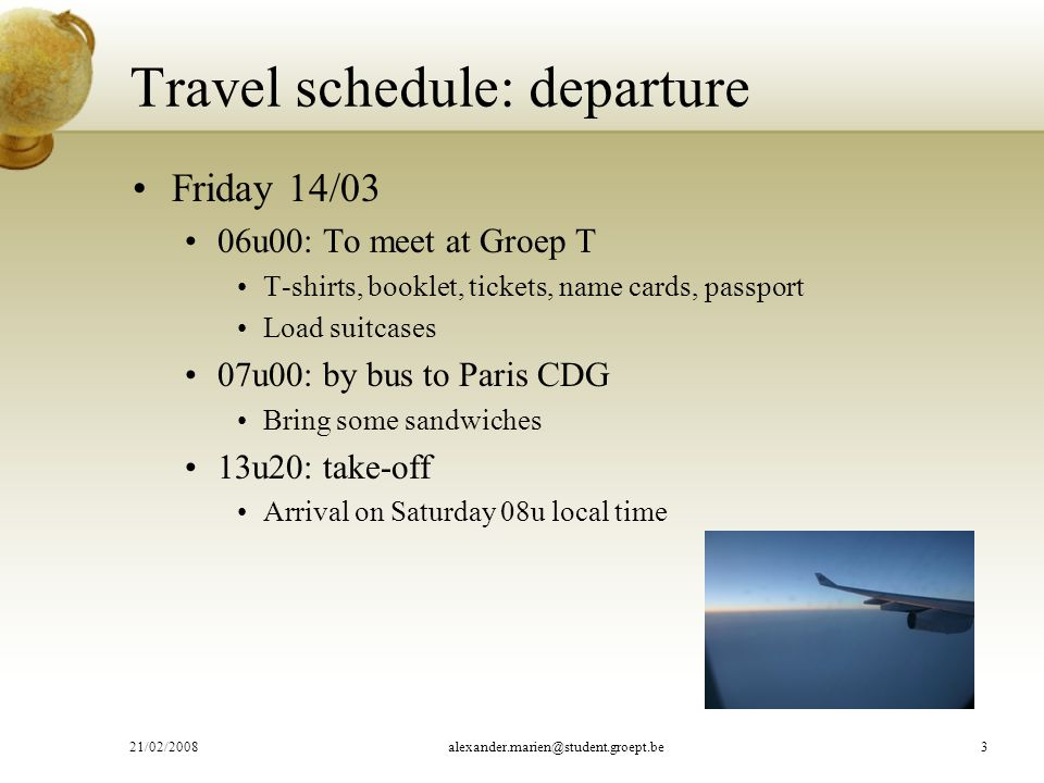 Friday 14/03 06u00: To meet at Groep T T-shirts, booklet, tickets, name cards, passport Load suitcases 07u00: by bus to Paris CDG Bring some sandwiches 13u20: take-off Arrival on Saturday 08u local time Travel schedule: departure 21/02/2008alexander.marien@student.groept.be3