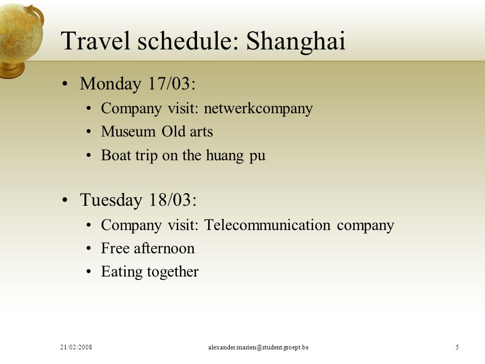 Travel schedule: Shanghai Monday 17/03: Company visit: netwerkcompany Museum Old arts Boat trip on the huang pu Tuesday 18/03: Company visit: Telecommunication company Free afternoon Eating together 21/02/2008alexander.marien@student.groept.be5