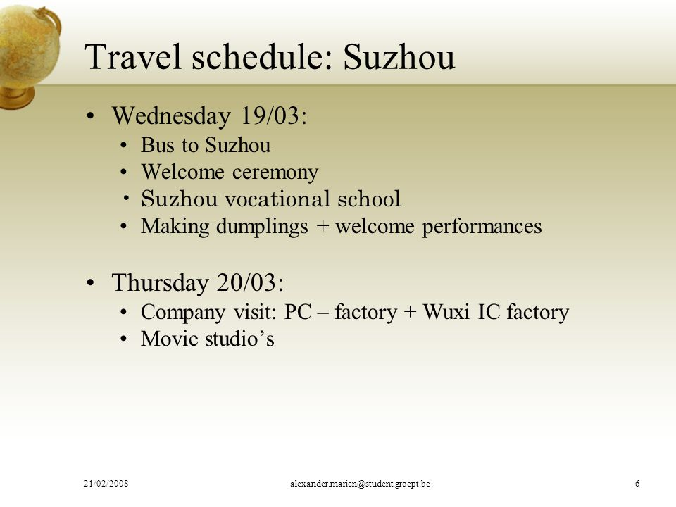 Travel schedule: Suzhou Wednesday 19/03: Bus to Suzhou Welcome ceremony Suzhou vocational school Making dumplings + welcome performances Thursday 20/03: Company visit: PC – factory + Wuxi IC factory Movie studio's 21/02/2008alexander.marien@student.groept.be6