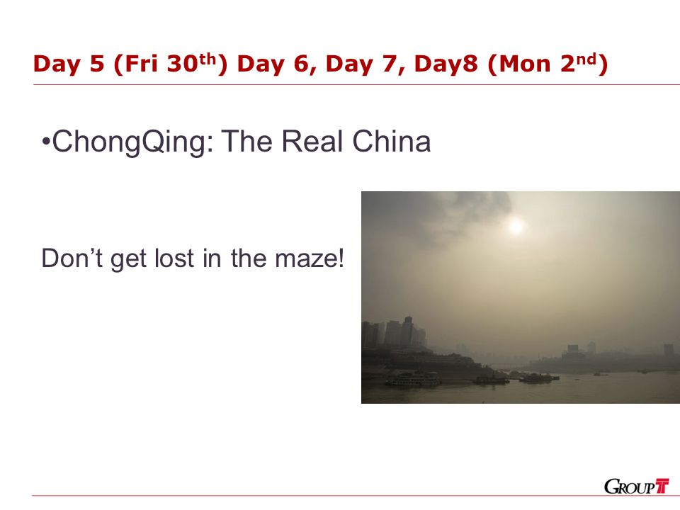 Day 5 (Fri 30 th ) Day 6, Day 7, Day8 (Mon 2 nd ) ChongQing: The Real China Don't get lost in the maze!